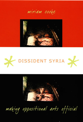 Dissident Syria: Making Oppositional Arts Official - Cooke, Miriam