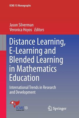Distance Learning, E-Learning and Blended Learning in Mathematics Education: International Trends in Research and Development - Silverman, Jason (Editor), and Hoyos, Veronica (Editor)