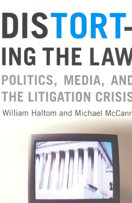 Distorting the Law: Politics, Media, and the Litigation Crisis - Haltom, William, and McCann, Michael