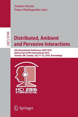 Distributed, Ambient and Pervasive Interactions: 4th International Conference, Dapi 2016, Held as Part of Hci International 2016, Toronto, On, Canada, July 17-22, 2016, Proceedings - Streitz, Norbert (Editor), and Markopoulos, Panos (Editor)