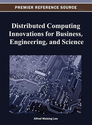 Distributed Computing Innovations for Business, Engineering, and Science - Loo, Alfred Waising (Editor)