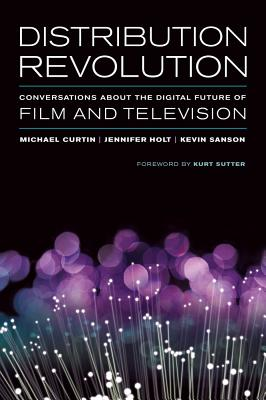 Distribution Revolution: Conversations about the Digital Future of Film and Television - Curtin, Michael (Editor), and Holt, Jennifer (Editor), and Sanson, Kevin (Editor)