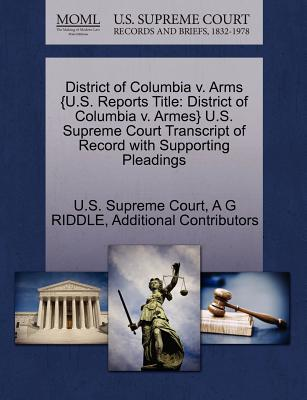 District of Columbia V. Arms {U.S. Reports Title: District of Columbia V. Armes} U.S. Supreme Court Transcript of Record with Supporting Pleadings - Riddle, A G, and Additional Contributors, and U S Supreme Court (Creator)