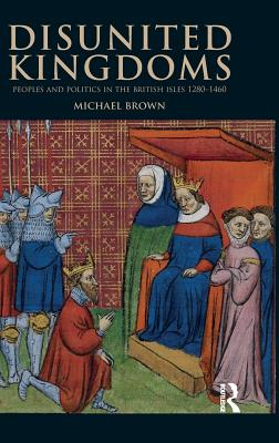 Disunited Kingdoms: Peoples and Politics in the British Isles 1280-1460 - Brown, Michael