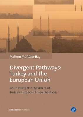 Divergent Pathways: Turkey and the European Union: Re-Thinking the Dynamics of Turkish-European Union Relations - Muftuler-Bac, Meltem