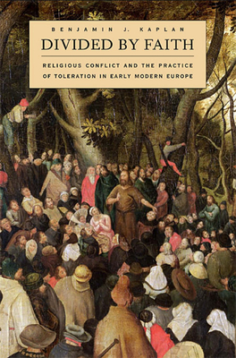 Divided by Faith: Religious Conflict and the Practice of Toleration in Early Modern Europe - Kaplan, Benjamin J