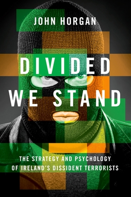 Divided We Stand: The Strategy and Psychology of Ireland's Dissident Terrorists - Horgan, John