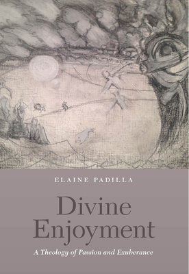 Divine Enjoyment: A Theology of Passion and Exuberance - Padilla, Elaine