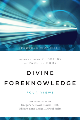 Divine Foreknowledge: Four Views - Beilby, James K (Editor), and Eddy, Paul R (Editor), and Boyd, Gregory A (Contributions by)