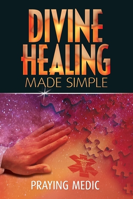 Divine Healing Made Simple: Simplifying the supernatural to make healing and miracles a part of your everyday life - Medic, Praying