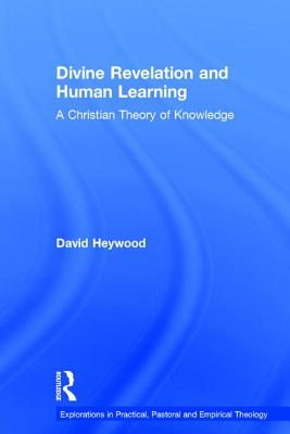 Divine Revelation and Human Learning: A Christian Theory of Knowledge - Heywood, David