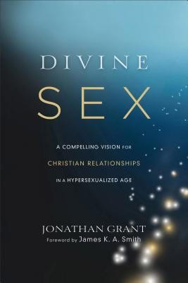 Divine Sex: A Compelling Vision for Christian Relationships in a Hypersexualized Age - Grant, Jonathan, Dr., and Smith, James, Colonel (Foreword by)