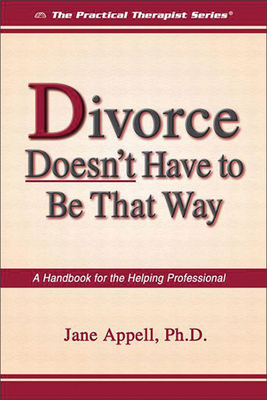 Divorce Doesn't Have to Be That Way: A Handbook for the Helping Professional - Appell, Jane