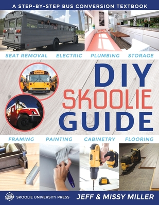 DIY Skoolie Guide: A Step-By-Step Bus Conversion Textbook - Miller, Jeff, and Miller, Missy