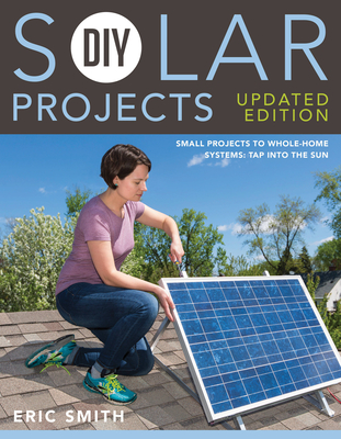 DIY Solar Projects - Updated Edition: Small Projects to Whole-Home Systems: Tap Into the Sun - Smith, Eric, and Schmidt, Philip