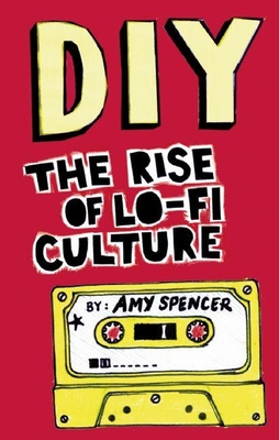 DIY: The Rise of Lo-Fi Culture - Spencer, Amy