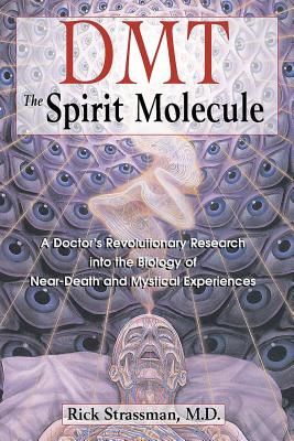 Dmt: The Spirit Molecule: A Doctor's Revolutionary Research Into the Biology of Near-Death and Mystical Experiences - Strassman, Rick