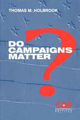 Do Campaigns Matter? - Holbrook, Thomas M, Dr.