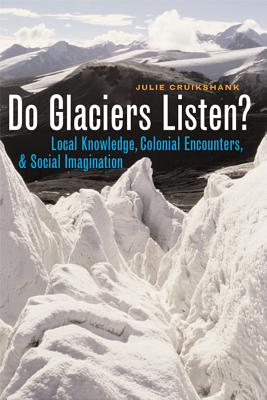 Do Glaciers Listen?: Local Knowledge, Colonial Encounters, and Social Imagination - Cruikshank, Julie