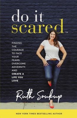 Do It Scared: Finding the Courage to Face Your Fears, Overcome Adversity, and Create a Life You Love - Soukup, Ruth