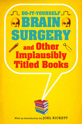 Do-It-Yourself Brain Surgery and Other Implausibly Titled Books - Rickett, Joel