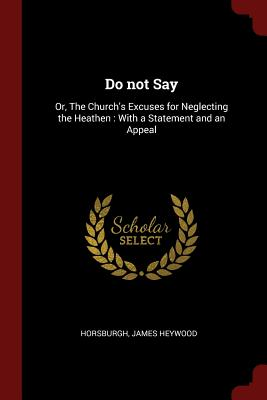 Do Not Say: Or, the Church's Excuses for Neglecting the Heathen: With a Statement and an Appeal - Horsburgh, James Heywood