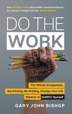 Do the Work: The Official Unrepentant, Ass-Kicking, No-Kidding, Change-Your-Life Sidekick to Unfu*k Yourself - Bishop, Gary John