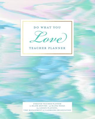 Do What You Love Teacher Planner, Undated 12 Blank Months, 52 Blank Weeks: Pretty Pastel Colors Lesson Planning Calendar Book for Teaching and Time Management - Planners, Splendid Teacher
