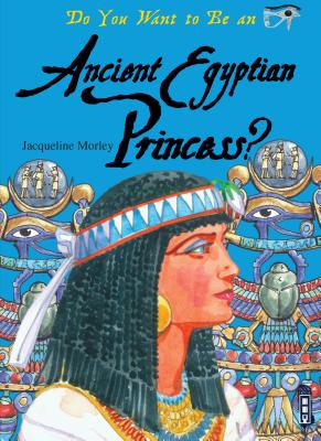 Do You Want to Be an Ancient Egyptian Princess? - Morley, Jacqueline