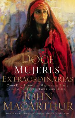 Doce Mujeres Extraordinarias: Como Dios Formo a Las Mujeres de La Biblia y Lo Que El Quiere Hacer Con Usted - MacArthur, John