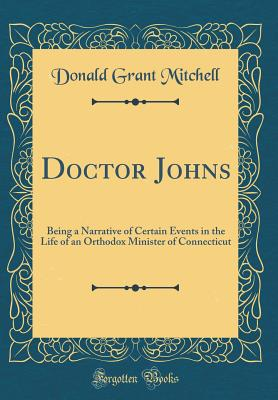 Doctor Johns: Being a Narrative of Certain Events in the Life of an Orthodox Minister of Connecticut (Classic Reprint) - Mitchell, Donald Grant