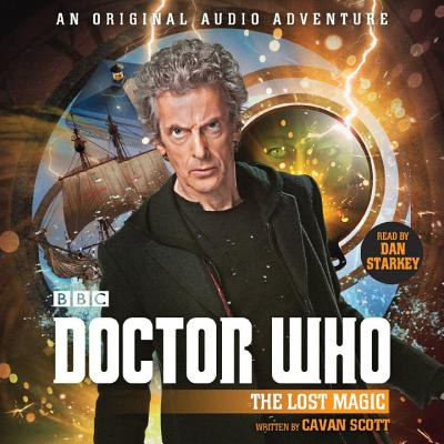 Doctor Who: The Lost Magic: 12th Doctor Audio Original - Scott, Cavan, and Starkey, Dan (Read by)