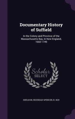 Documentary History of Suffield: In the Colony and Province of the Massachusetts Bay, in New England, 1660-1749 - Sheldon, Hezekiah Spencer