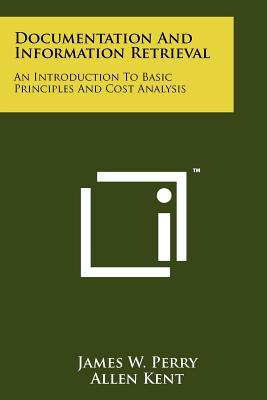 Documentation and Information Retrieval: An Introduction to Basic Principles and Cost Analysis - Perry, James W, and Kent, Allen, and Shera, Jesse H (Foreword by)