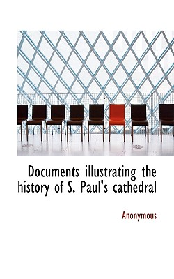 Documents Illustrating the History of S. Paul's Cathedral - Anonymous