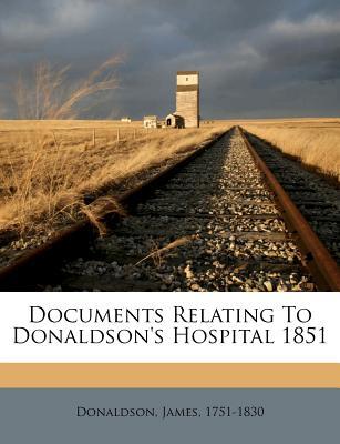 Documents Relating to Donaldson's Hospital 1851 - Donaldson, James, and 1751-1830, Donaldson James