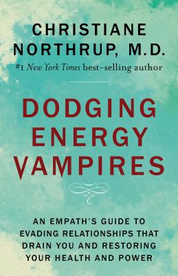 Dodging Energy Vampires: An Empath's Guide to Evading Relationships That Drain You and Restoring Your Health and Power - Northrup, Christiane, Dr.