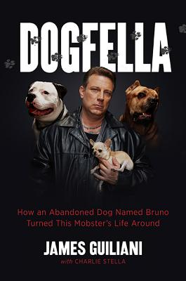Dogfella: How an Abandoned Dog Named Bruno Turned This Mobster's Life Around -- A Memoir - Guiliani, James, and Stella, Charlie