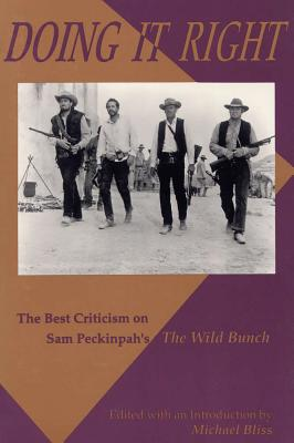 Doing It Right: The Best Criticism on Sam Peckinpah's the Wild Bunch - Bliss, Nichael, and Bliss, Michael, and Bliss, Michael, Dr. (Editor)
