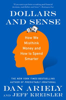 Dollars and Sense: How We Misthink Money and How to Spend Smarter - Ariely, Dan, Dr., and Kreisler, Jeff