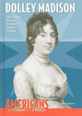 Dolley Madison: The Enemy Cannot Frighten a Free People - Kent, Zachary