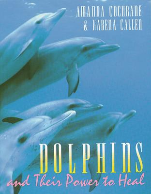 Dolphins and Their Power to Heal - Cochrane, Amanda, and Callen, Karena