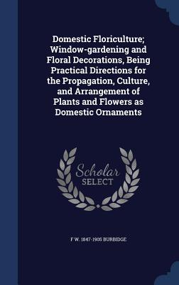 Domestic Floriculture; Window-Gardening and Floral Decorations, Being Practical Directions for the Propagation, Culture, and Arrangement of Plants and Flowers as Domestic Ornaments - Burbidge, F W 1847-1905