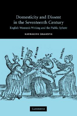 Domesticity and Dissent in the Seventeenth Century - Gillespie, Katharine