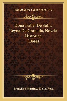 Dona Isabel de Solis, Reyna de Granada, Novela Historica (1844) - De La Rosa, Francisco Martinez