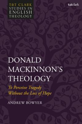 Donald Mackinnon's Theology: To Perceive Tragedy Without the Loss of Hope - Bowyer, Andrew, and Kilby, Karen (Editor), and Higton, Michael (Editor)