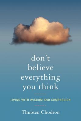 Don't Believe Everything You Think: Living with Wisdom and Compassion - Chodron, Thubten