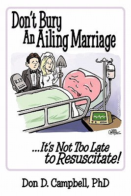 Don't Bury an Ailing Marriage: ...It's Not Too Late to Resuscitate! - Campbell, Don D, PhD