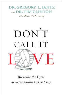 Don't Call It Love: Breaking the Cycle of Relationship Dependency - Jantz, Dr Gregory, and Clinton, Dr Tim, and McMurray, Ann