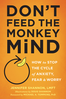 Don't Feed the Monkey Mind: How to Stop the Cycle of Anxiety, Fear, and Worry - Shannon, Jennifer, Lmft, and Tompkins, Michael a, PhD, Abpp (Foreword by)